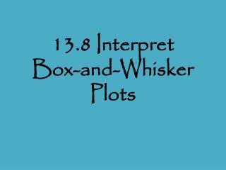13.8 Interpret  Box-and-Whisker Plots