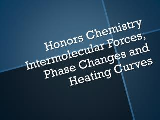 Honors Chemistry Intermolecular Forces, Phase Changes and Heating Curves