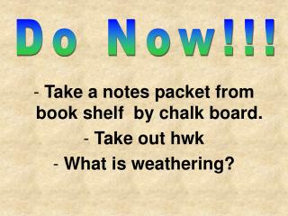 Take a notes packet from book shelf  by chalk board. Take out hwk  What is weathering?