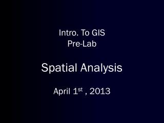 Intro. To GIS Pre-Lab Spatial Analysis April  1 st , 2013