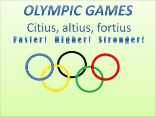Olympic Games Citius ,  altius ,  fortius F a s t e r !    H I g h e r !    S t r o n g e r !