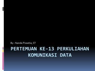PERTEMUAN KE-13 PERKULIAHAN KOMUNIKASI DATA