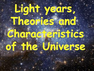 Light  years, Theories and  Characteristics of the  Universe