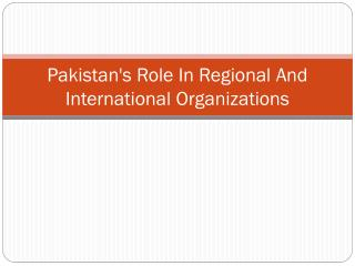 Pakistan's Role In Regional And International Organizations