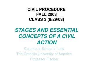 CIVIL PROCEDURE FALL 2003  CLASS 3 (8/29/03) STAGES AND ESSENTIAL CONCEPTS OF A CIVIL ACTION