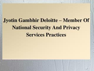 Jyotin Gambhir Deloitte – Member Of National Security And Privacy Services Practices