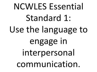 NCWLES Essential Standard 1: Use the language to engage in interpersonal communication.