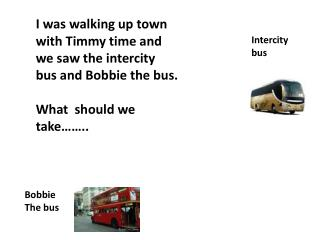 I was walking up town with Timmy time and we saw the intercity bus and Bobbie the  bus.