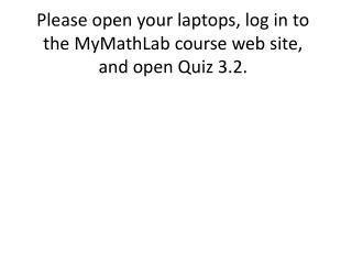 Please open your laptops, log in to the MyMathLab course web site, and open  Quiz 3.2.