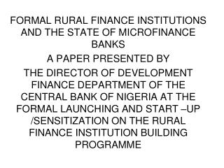 FORMAL RURAL FINANCE INSTITUTIONS AND THE STATE OF MICROFINANCE BANKS A PAPER PRESENTED BY