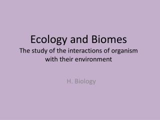 Ecology and Biomes The study of the interactions of organism with their environment