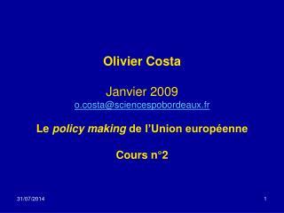 Olivier Costa Janvier 2009 o.costa@sciencespobordeaux.fr Le  policy making  de l'Union européenne