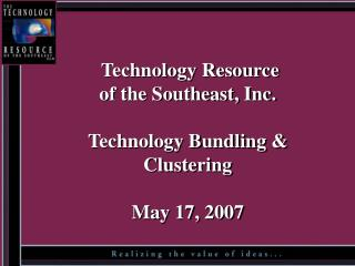 Technology Resource of the Southeast, Inc.  Technology Bundling & Clustering May 17, 2007