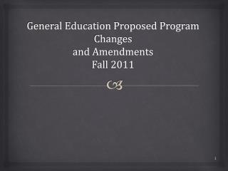 General Education Proposed Program Changes and Amendments Fall 2011