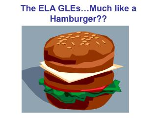 The ELA GLEs�Much like a Hamburger??