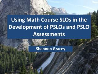 Using Math Course SLOs in the Development of PSLOs and PSLO  Assessments