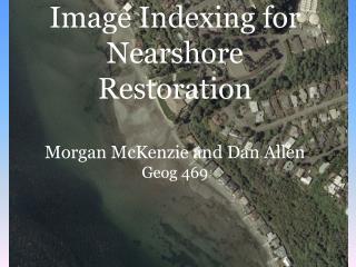 Image Indexing for Nearshore Restoration Morgan McKenzie and Dan Allen Geog 469