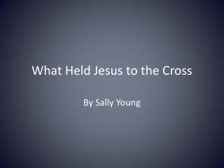 What Held Jesus to the Cross