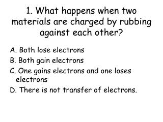 1. What happens when two materials are charged by rubbing against each other?