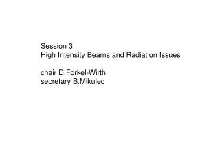 Session 3 High Intensity Beams  and Radiation Issues chair  D.Forkel -Wirth secretary  B.Mikulec