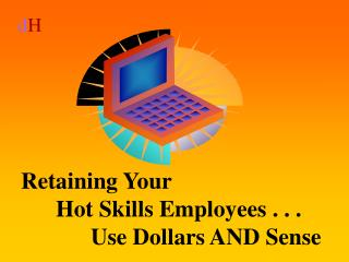 Retaining Your  Hot Skills Employees . . .   Use Dollars AND Sense