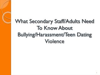 What Secondary Staff/Adults Need To Know About Bullying/Harassment/Teen Dating Violence
