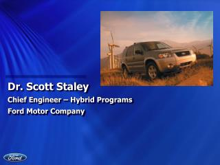 Dr. Scott Staley Chief Engineer – Hybrid Programs Ford Motor Company