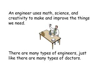An engineer uses math, science, and creativity to make and improve the things we need.