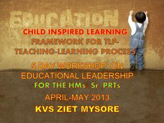 CHILD INSPIRED LEARNING FRAMEWORK FOR TLP- TEACHING-LEARNING PROCESS