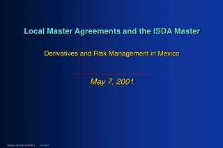 Local Master Agreements and the ISDA Master Derivatives and Risk Management in Mexico May 7, 2001