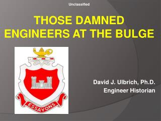 Unclassified THOSE DAMNED ENGINEERS AT THE BULGE David J. Ulbrich, Ph.D.   Engineer Historian