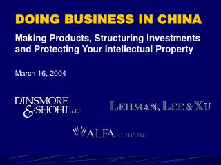 DOING BUSINESS IN CHINA Making Products, Structuring Investments and Protecting Your Intellectual Property  March 16, 20