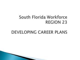 South Florida Workforce REGION 23 DEVELOPING CAREER PLANS