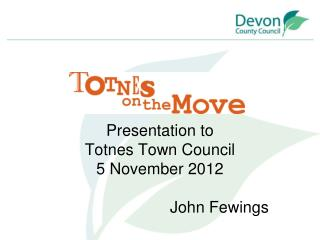 Presentation to Totnes Town Council 5 November 2012 John Fewings