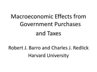 Macroeconomic Effects from Government Purchases  and Taxes Robert J. Barro and Charles J. Redlick