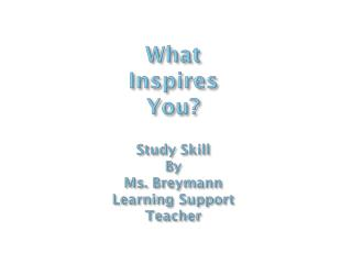 What Inspires  Y ou? Study Skill By Ms.  Breymann Learning Support Teacher