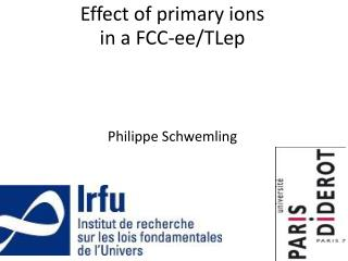 Effect of primary ions  in a FCC- ee / TLep