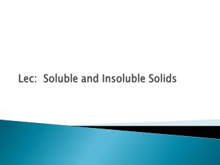 Lec :  Soluble and Insoluble Solids