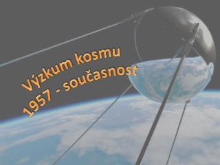 Výzkum kosmu 1957 - současnost