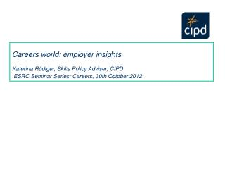 Careers world: employer insights  Katerina Rüdiger, Skills Policy Adviser, CIPD