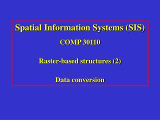Spatial Information Systems (SIS) COMP 30110 Raster-based structures (2) Data conversion