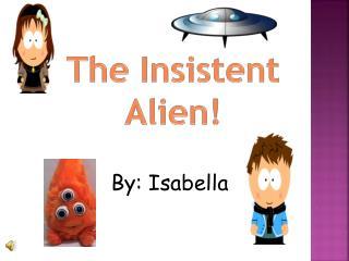 The Insistent  Alien!