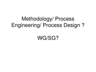 Methodology/ Process Engineering/ Process Design ? WG/SG?