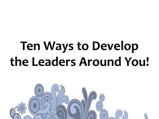 Ten Ways to Develop the Leaders Around You!