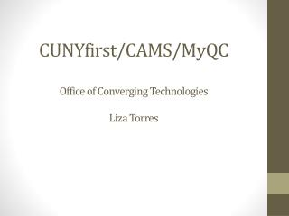 CUNYfirst/CAMS/ MyQC Office of Converging Technologies Liza Torres