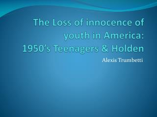 The Loss of innocence of youth in America: 1950's Teenagers & Holden