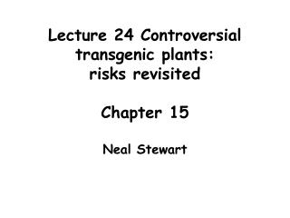 Lecture 24 Controversial transgenic plants: risks revisited  Chapter 15  Neal Stewart