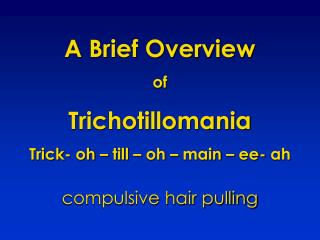 A Brief Overview  of Trichotillomania Trick- oh – till – oh – main –  ee - ah