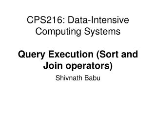 CPS216: Data-Intensive Computing Systems Query Execution (Sort and Join operators)