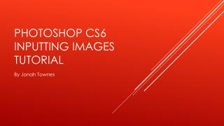 PHOTOSHOP CS6 INPUTTING IMAGES TUTORIAL